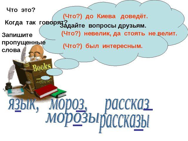 Что это? (Что?) до Киева доведёт. Когда так говорят? (Что?) невелик, да стоят...