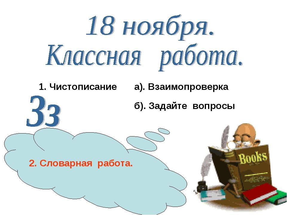 1. Чистописание 2. Словарная работа. а). Взаимопроверка б). Задайте вопросы