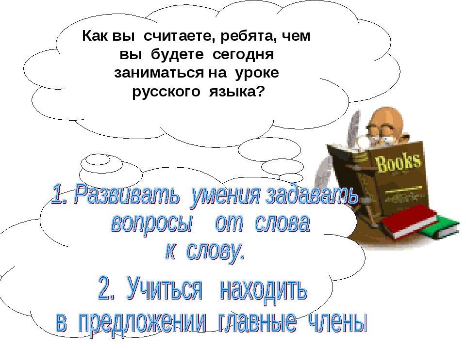 Как вы считаете, ребята, чем вы будете сегодня заниматься на уроке русского я...