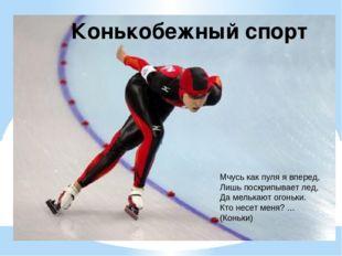 Конькобежный спорт Мчусь как пуля я вперед, Лишь поскрипывает лед, Да мелькаю