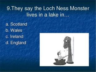 9.They say the Loch Ness Monster lives in a lake in… a. Scotland b. Wales c.