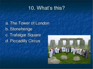 10. What's this? a. The Tower of London b. Stonehenge c. Trafalgar Square d.