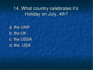 14. What country celebrates it's Holiday on July, 4th? a. the UAR b. the UK c