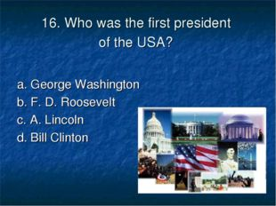 16. Who was the first president of the USA? a. George Washington 	 b. F. D. R