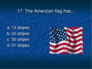 17. The American flag has... a. 13 stripes	 b. 50 stripes c. 30 stripes	 d. 5