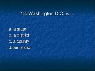 18. Washington D.C. is... a. a state	 b. a district c. a county	 d. an island