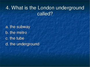 4. What is the London underground called? a. the subway b. the metro c. the t