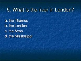 5. What is the river in London? a. the Thames b. the London c. the Avon d. th