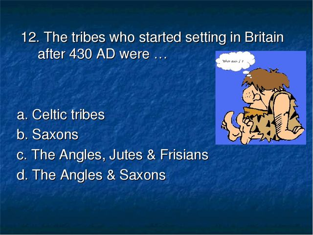 12. The tribes who started setting in Britain after 430 AD were … a. Celtic...