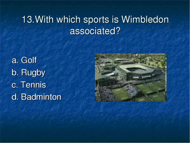 13.With which sports is Wimbledon associated? a. Golf b. Rugby c. Tennis d. B...