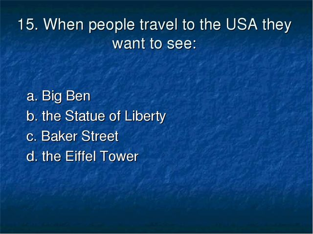 15. When people travel to the USA they want to see: a. Big Ben b. the Statue...