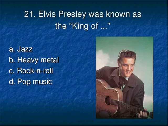 "21. Elvis Presley was known as the ""King of ..."" a. Jazz b. Heavy metal	 c. R..."