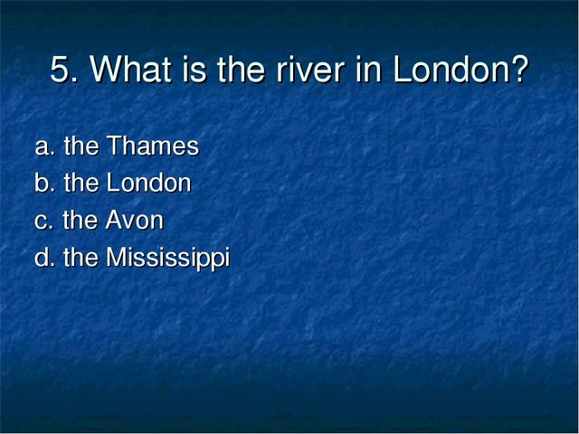 5. What is the river in London? a. the Thames b. the London c. the Avon d. th...