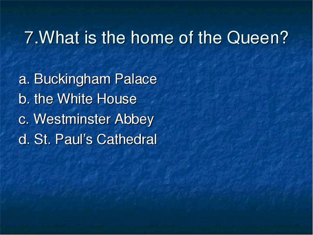 7.What is the home of the Queen? a. Buckingham Palace b. the White House c. W...