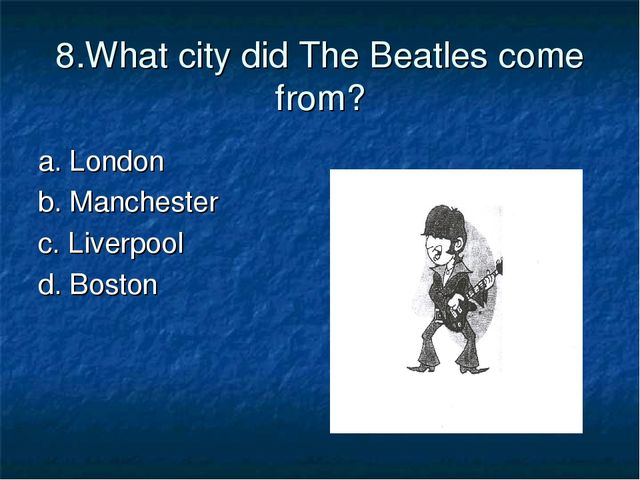 8.What city did The Beatles come from? a. London b. Manchester c. Liverpool d...