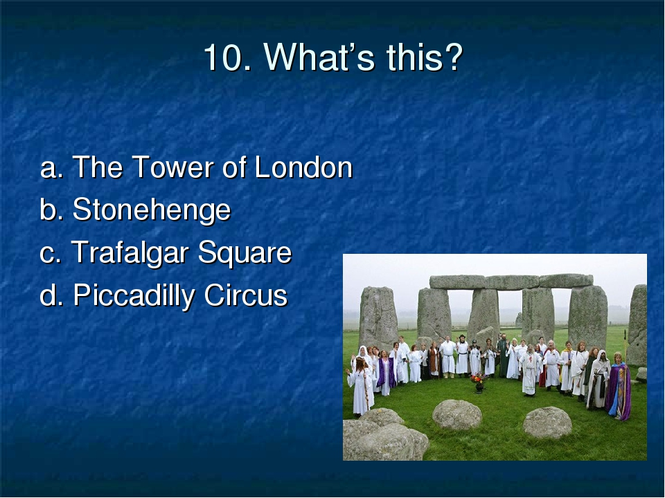 10. What's this? a. The Tower of London b. Stonehenge c. Trafalgar Square d....