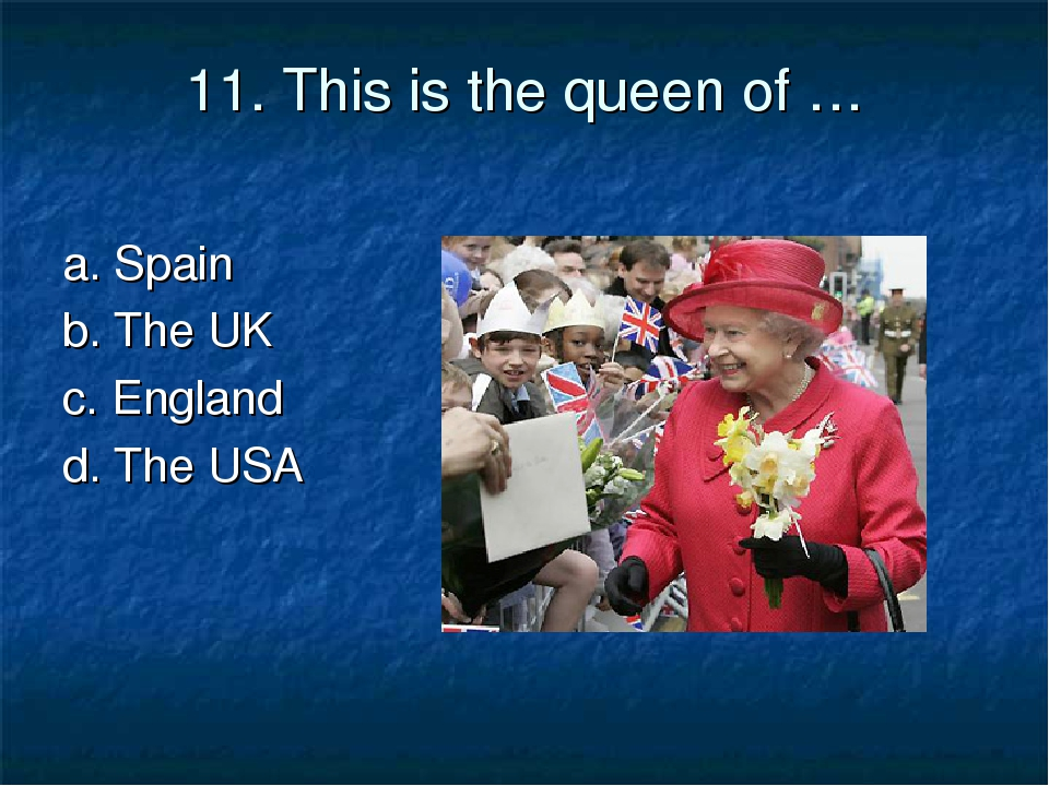 11. This is the queen of … a. Spain b. The UK c. England d. The USA
