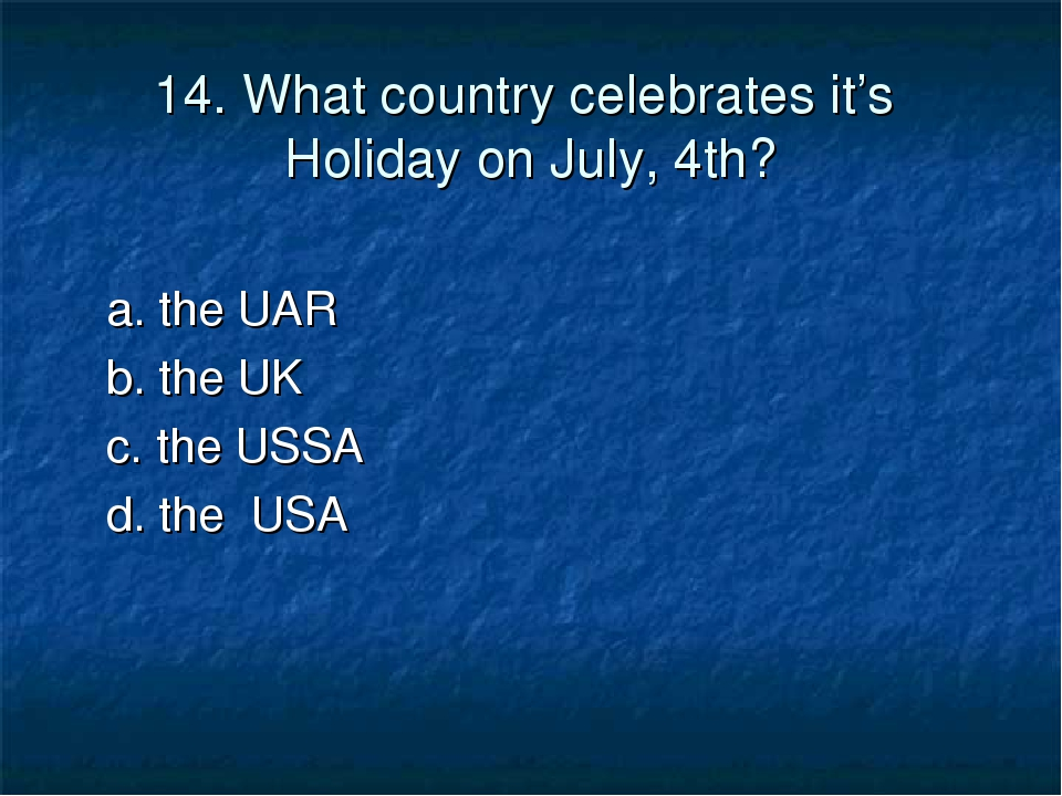 14. What country celebrates it's Holiday on July, 4th? a. the UAR b. the UK c...