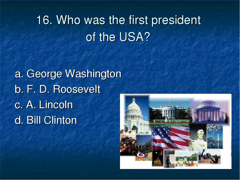 16. Who was the first president of the USA? a. George Washington 	 b. F. D. R...