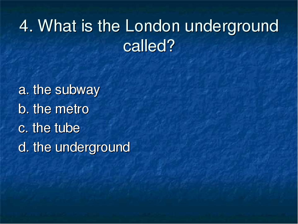4. What is the London underground called? a. the subway b. the metro c. the t...