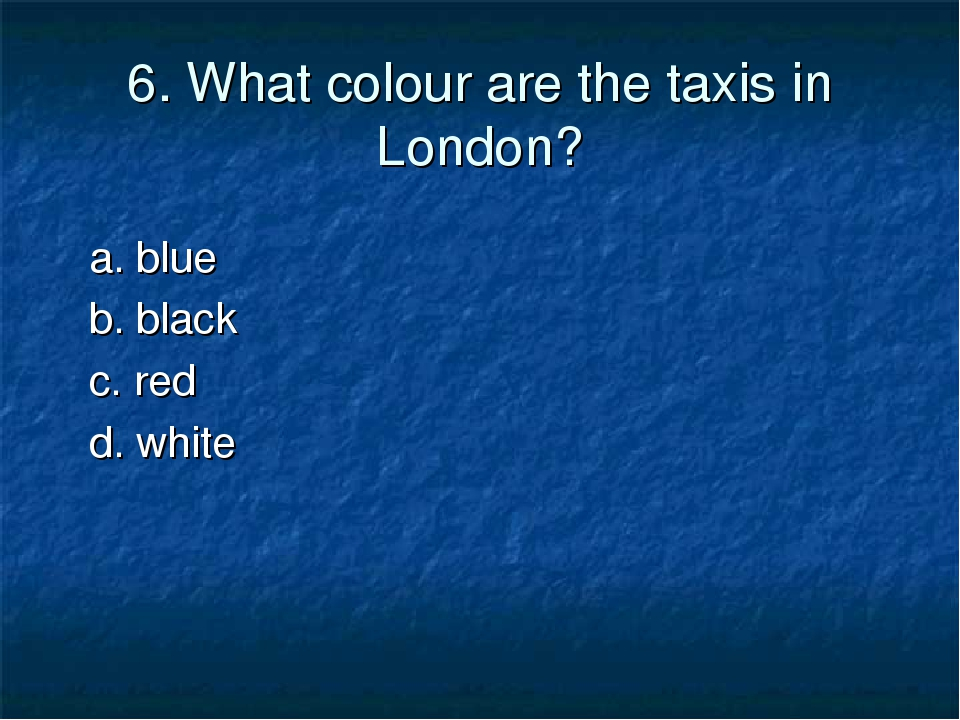 6. What colour are the taxis in London? a. blue b. black c. red d. white