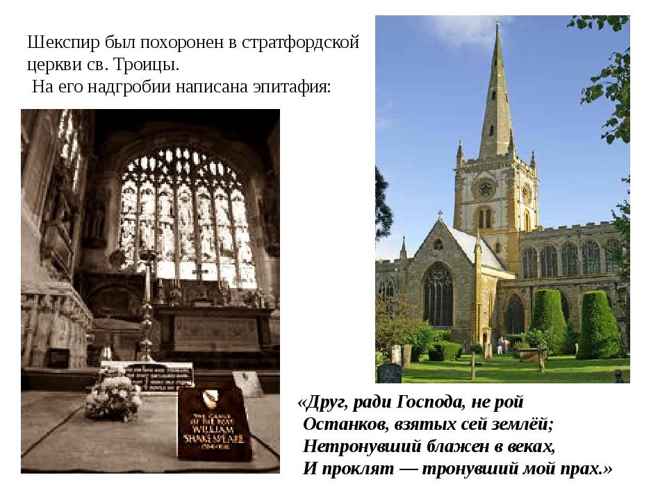Шекспир был похоронен в стратфордской церкви св. Троицы. На его надгробии нап...