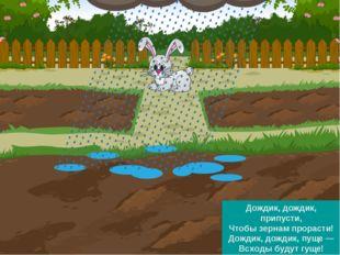 Дождик, дождик, припусти, Чтобы зернам прорасти! Дождик, дождик, пуще — Всход