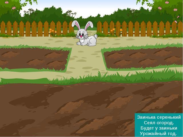 Заинька серенький Сеял огород. Будет у заиньки Урожайный год.