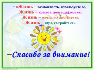 «Жизнь – возможность, используйте ее, Жизнь – красота, восхищайтесь ею, Жизнь