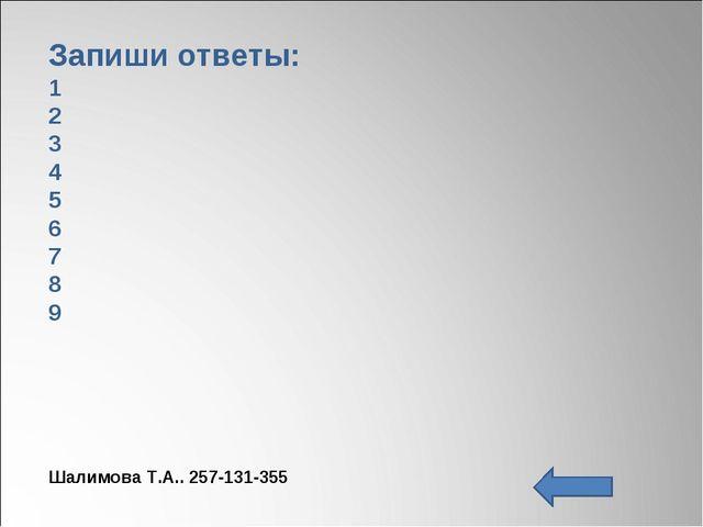 Запиши ответы: 1 2 3 4 5 6 7 8 9 Шалимова Т.А.. 257-131-355