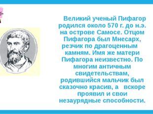 Великий ученый Пифагор родился около 570 г. до н.э. на острове Самосе. Отцо