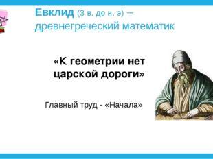 Евклид (3 в. до н. э) – древнегреческий математик «К геометрии нет царской до