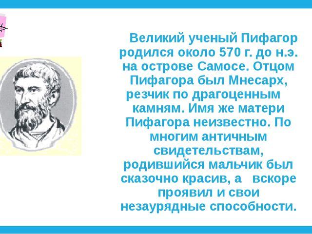 Великий ученый Пифагор родился около 570 г. до н.э. на острове Самосе. Отцо...