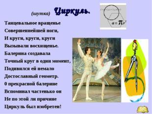 Циркуль. (шутка) Танцевальное вращенье Совершеннейшей ноги, И круги, круги,