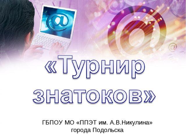 ГБПОУ МО «ППЭТ им. А.В.Никулина» города Подольска