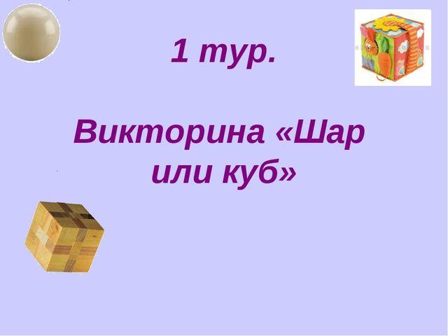 1 тур. Викторина «Шар или куб»