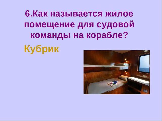 6.Как называется жилое помещение для судовой команды на корабле? Кубрик
