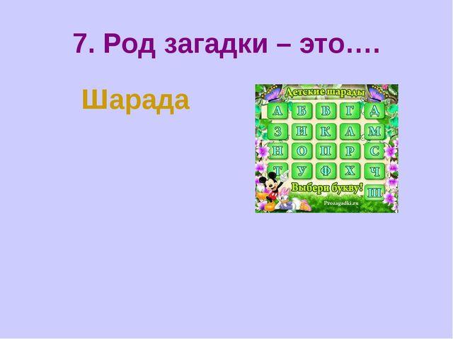 7. Род загадки – это…. Шарада