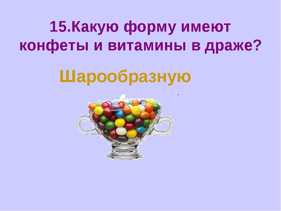15.Какую форму имеют конфеты и витамины в драже? Шарообразную