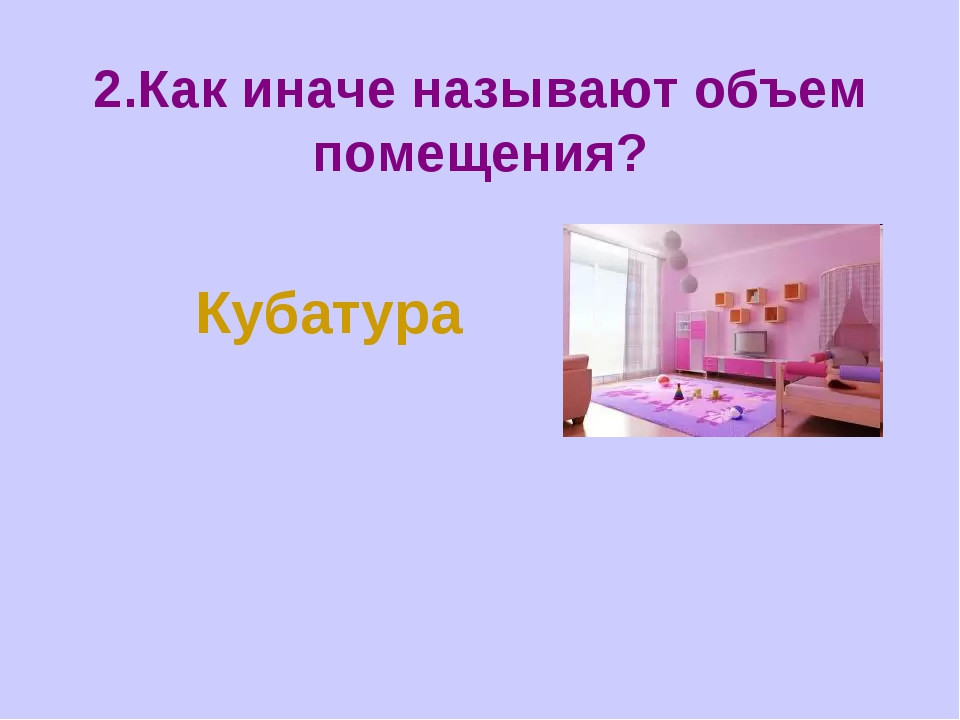 2.Как иначе называют объем помещения? Кубатура