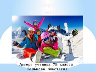 Спорт- это жизнь! Автор: ученица 7Б класса Болычева Анастасия