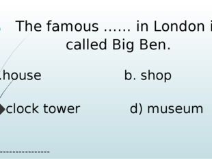 The famous …… in London is called Big Ben. a.house b. shop c. clock tower d)