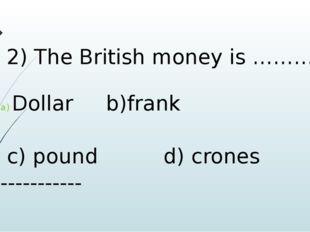 2) The British money is ……… Dollar b)frank c) pound d) crones -----------