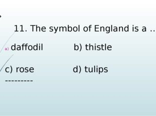 11. The symbol of England is a … daffodil b) thistle c) rose d) tulips ------