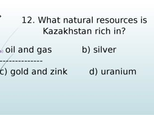 12. What natural resources is Kazakhstan rich in? oil and gas b) silver -----