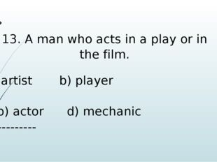 13. A man who acts in a play or in the film. artist b) player b) actor d) mec