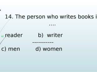 14. The person who writes books is …. reader b) writer ----------- c) men d)