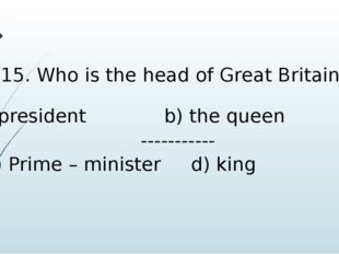 15. Who is the head of Great Britain? president b) the queen ----------- c) P