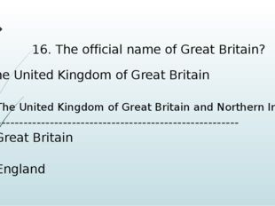 16. The official name of Great Britain? the United Kingdom of Great Britain b