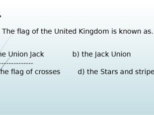 17. The flag of the United Kingdom is known as…. the Union Jack b) the Jack U